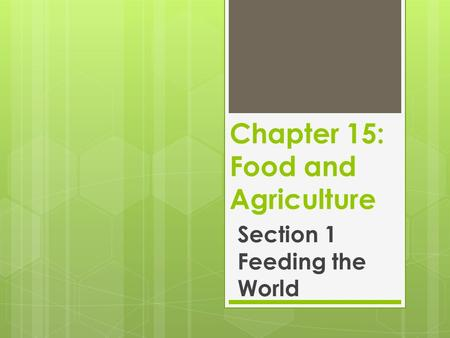 Chapter 15: Food and Agriculture Section 1 Feeding the World.