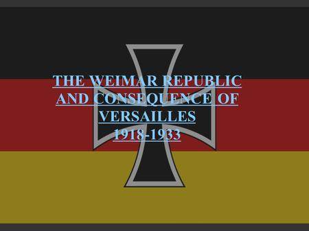 THE WEIMAR REPUBLIC AND CONSEQUENCE OF VERSAILLES 1918-1933.