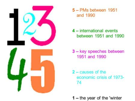 5 – PMs between 1951 and 1990 4 – international events between 1951 and 1990 3 – key speeches between 1951 and 1990 2 – causes of the economic crisis of.