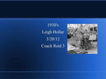 1930's Leigh Hollar 3/20/12 Coach Reid 3. 1930's ● The 1930's was a test to see if people could handle living in a tragic time of need.