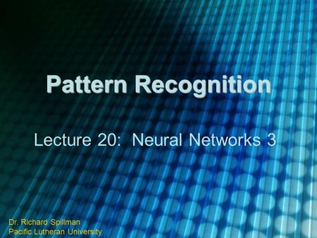 Pattern Recognition Lecture 20: Neural Networks 3 Dr. Richard Spillman Pacific Lutheran University.