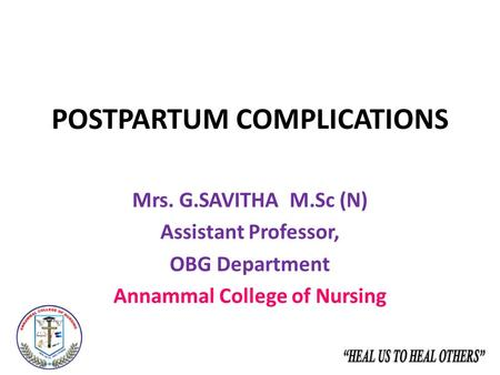 POSTPARTUM COMPLICATIONS Mrs. G.SAVITHA M.Sc (N) Assistant Professor, OBG Department Annammal College of Nursing.