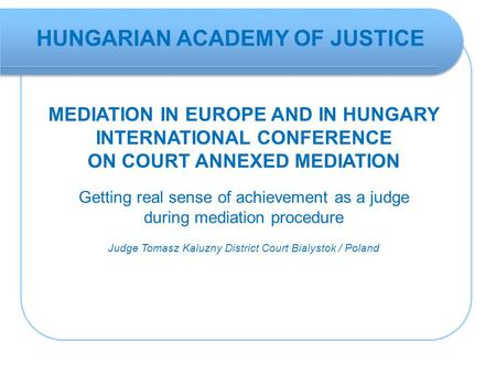 MEDIATION IN EUROPE AND IN HUNGARY INTERNATIONAL CONFERENCE ON COURT ANNEXED MEDIATION Getting real sense of achievement as a judge during mediation procedure.