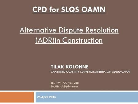 TILAK KOLONNE CHARTERED QUANTITY SURVEYOR, ARBITRATOR, ADJUDICATOR TEL: +94 777 957288   25 April 2016 CPD for SLQS OAMN Alternative.