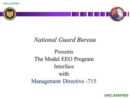 UNCLASSIFIED National Guard Bureau Presents The Model EEO Program Interface with Management Directive -715.