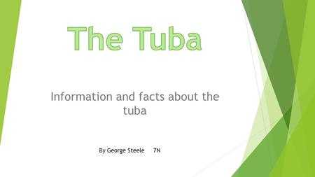 Information and facts about the tuba By George Steele 7N.