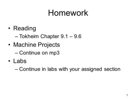 1 Homework Reading –Tokheim Chapter 9.1 – 9.6 Machine Projects –Continue on mp3 Labs –Continue in labs with your assigned section.