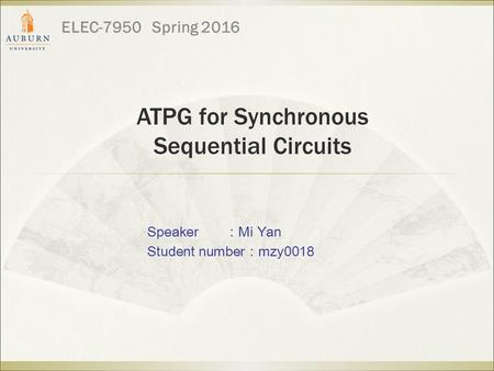 ATPG for Synchronous Sequential Circuits ELEC-7950 Spring 2016 Speaker : Mi Yan Student number : mzy0018.