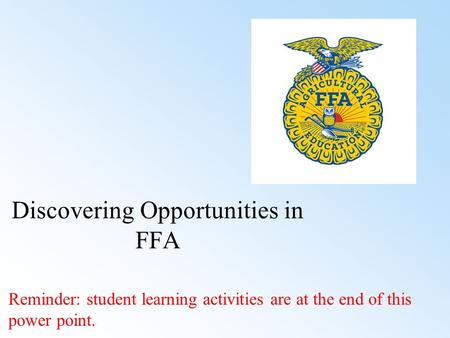 Discovering Opportunities in FFA Reminder: student learning activities are at the end of this power point.