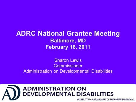 ADRC National Grantee Meeting Baltimore, MD February 16, 2011 Sharon Lewis Commissioner Administration on Developmental Disabilities.