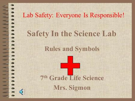 Safety In the Science Lab Rules and Symbols 7 th Grade Life Science Mrs. Sigmon Lab Safety: Everyone Is Responsible!