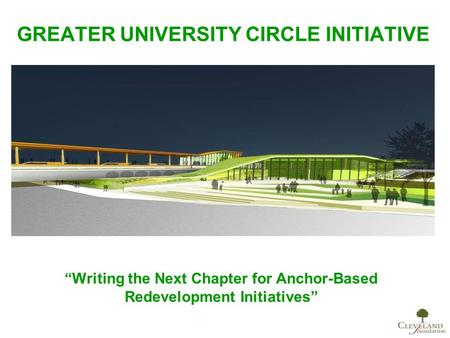 "GREATER UNIVERSITY CIRCLE INITIATIVE ""Writing the Next Chapter for Anchor-Based Redevelopment Initiatives"""