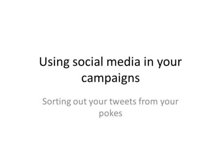 Using social media in your campaigns Sorting out your tweets from your pokes.
