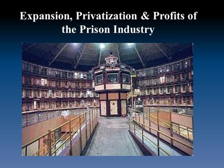 Expansion, Privatization & Profits of the Prison Industry.