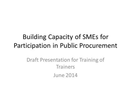 Building Capacity of SMEs for Participation in Public Procurement Draft Presentation for Training of Trainers June 2014.