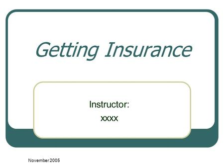 November 2005 Getting Insurance Instructor: xxxx.