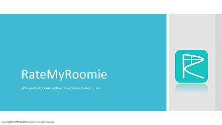RateMyRoomie William Black, Courtney Kasztelan, Shawn Soto, Loi Tran Copyright © 2016 RateMyRoomie Inc. All rights reserved.