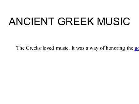 ANCIENT GREEK MUSIC The Greeks loved music. It was a way of honoring the gods, and making the world a more human, civilized place.godscivilized.