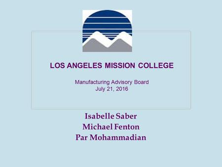 Isabelle Saber Michael Fenton Par Mohammadian LOS ANGELES MISSION COLLEGE Manufacturing Advisory Board July 21, 2016.