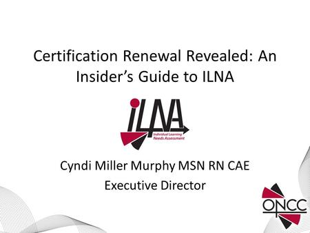 Certification Renewal Revealed: An Insider's Guide to ILNA Cyndi Miller Murphy MSN RN CAE Executive Director.