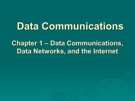 Data Communications Chapter 1 – Data Communications, Data Networks, and the Internet.