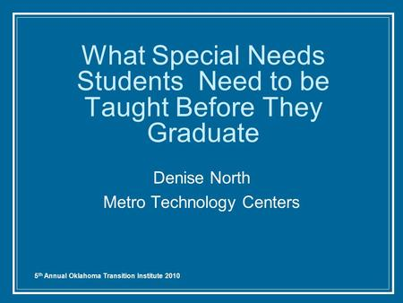 5 th Annual Oklahoma Transition Institute 2010 What Special Needs Students Need to be Taught Before They Graduate Denise North Metro Technology Centers.