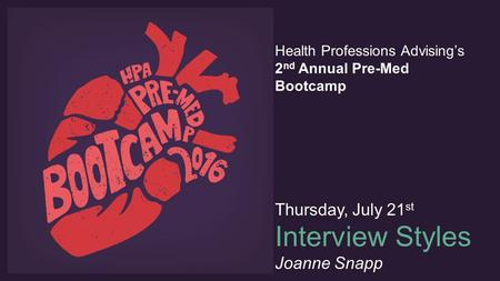 Health Professions Advising's 2 nd Annual Pre-Med Bootcamp Thursday, July 21 st Interview Styles Joanne Snapp.