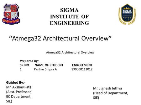 """Atmega32 Architectural Overview"" SIGMA INSTITUTE OF ENGINEERING Prepared By: SR.NO NAME OF STUDENT ENROLLMENT 1 Parihar Shipra A 130500111012 Guided By:-"