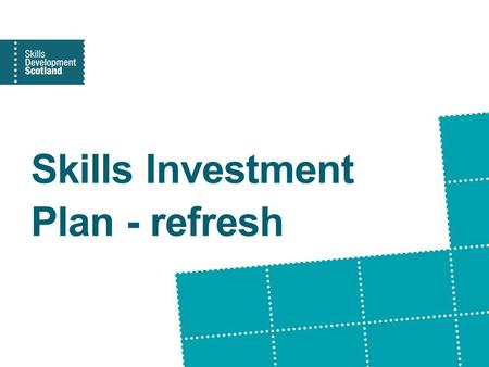 Skills Investment Plan - refresh. Skills Investment Plan In the Scottish Government's Economic and Skills Strategies Clearly articulated statement of.