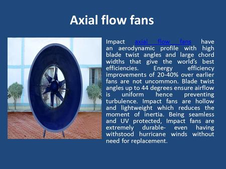 Axial flow fans Impact axial flow fans have an aerodynamic profile with high blade twist angles and large chord widths that give the world's best efficiencies.