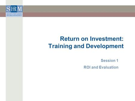 Return on Investment: Training and Development Session 1 ROI and Evaluation.