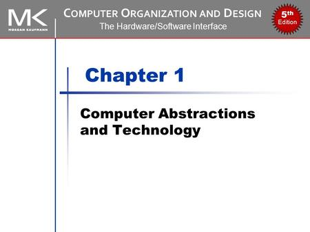 C OMPUTER O RGANIZATION AND D ESIGN The Hardware/Software Interface 5 th Edition Chapter 1 Computer Abstractions and Technology.