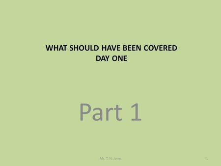 Part 1 WHAT SHOULD HAVE BEEN COVERED DAY ONE Ms. T. N. Jones1.