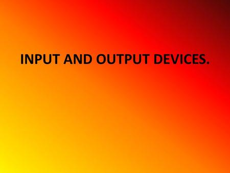 INPUT AND OUTPUT DEVICES. INPUT ALL THE ELEMENTS THAT HELP TO PUT INFORMATION INSIDE THE COMPUTER.