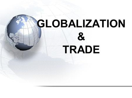 GLOBALIZATION & TRADE. Interdependence of Nations Major Topics: 1.Trade 2.Canada's trading partners 3.International Trade Organizations 4.Fair Trade 5.Globalization.