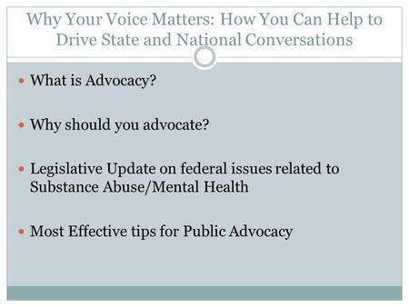 Why Your Voice Matters: How You Can Help to Drive State and National Conversations What is Advocacy? Why should you advocate? Legislative Update on federal.