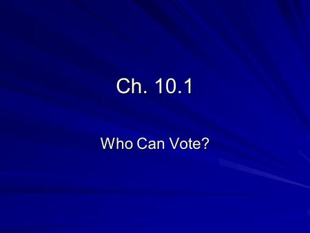 Ch. 10.1 Who Can Vote?. Qualifying to Vote Voting is the right to choose who will run the government; it is also a civic responsibility If people do not.
