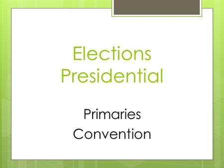 Elections Presidential Primaries Convention.  Candidates compete for popular votes & delegates  Results can impact the selection of delegates to the.