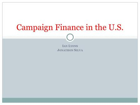 I AN L YONS J ONATHON S ILVA Campaign Finance in the U.S.