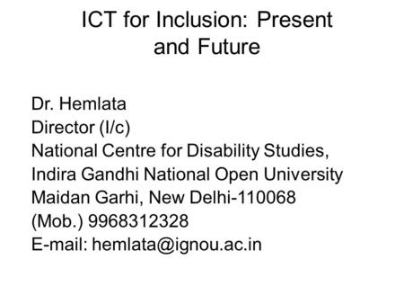 ICT for Inclusion: Present and Future Dr. Hemlata Director (I/c) National Centre for Disability Studies, Indira Gandhi National Open University Maidan.