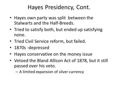 Hayes Presidency, Cont. Hayes own party was split between the Stalwarts and the Half-Breeds. Tried to satisfy both, but ended up satisfying none. Tried.