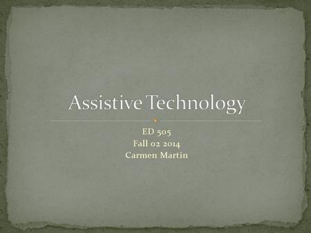 ED 505 Fall 02 2014 Carmen Martin. Assistive Technology (AT) is any tool, program, device & associated services that help a students to reach the desired.
