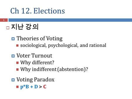 Ch 12. Elections 1  지난 강의  Theories of Voting sociological, psychological, and rational  Voter Turnout Why different? Why indifferent (abstention)?