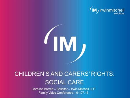 Page 1 CHILDREN'S AND CARERS' RIGHTS: SOCIAL CARE Caroline Barrett – Solicitor – Irwin Mitchell LLP Family Voice Conference – 01.07.16.