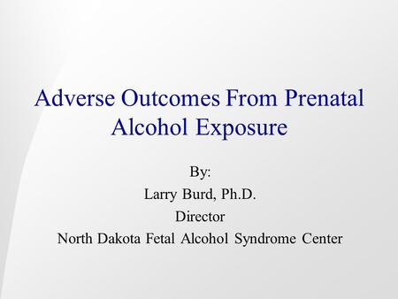 Adverse Outcomes From Prenatal Alcohol Exposure By: Larry Burd, Ph.D. Director North Dakota Fetal Alcohol Syndrome Center.