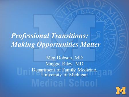 Professional Transitions: Making Opportunities Matter Meg Dobson, MD Maggie Riley, MD Department of Family Medicine, University of Michigan.