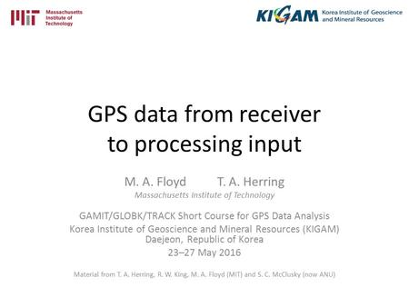 GPS data from receiver to processing input M. A. Floyd T. A. Herring Massachusetts Institute of Technology GAMIT/GLOBK/TRACK Short Course for GPS Data.
