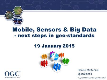 ® Mobile, Sensors & Big Data - next steps in geo-standards 19 January 2015 Denise Copyright © 2015 Open Geospatial Consortium.