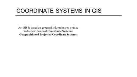 COORDINATE SYSTEMS IN GIS As GIS is based on geographic location you need to understand basics of Coordinate Systems: Geographic and Projected Coordinate.