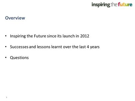 1 Overview Inspiring the Future since its launch in 2012 Successes and lessons learnt over the last 4 years Questions.
